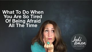 What To Do When You Are So Tired Of Being Afraid All The Time