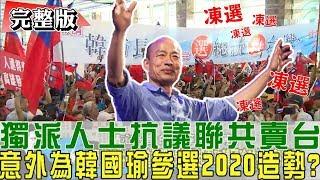 【完整版下集】獨派人士抗議「聯共賣台」意外為韓國瑜2020造勢!少康戰情室 20190328