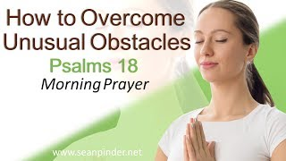 HOW TO OVERCOME UNUSUAL OBSTACLES - PSALMS 18 - MORNING PRAYER