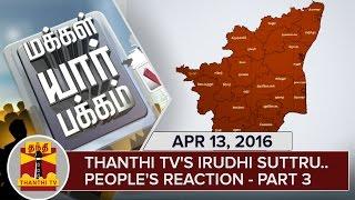 Thanthi TV's Irudhi Suttru – People's Reaction | Part 3 | Makkal Yaar Pakkam | April 13