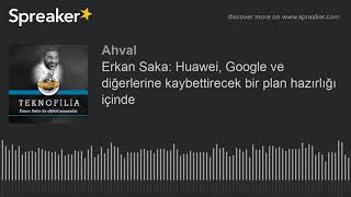 Erkan Saka: Huawei, Google Ve Diğerlerine Kaybettirecek Bir Plan Hazırlığı Içind