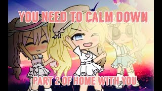 YOU NEED TO CALM DOWN GLMV - PART 2 OF HOME WITH YOU!!! Video