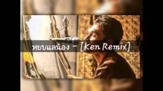 หยบแลน้อง - [Ken Remix]