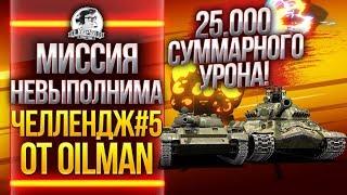 МИССИЯ НЕВЫПОЛНИМА: 25.000 СУММАРНОГО УРОНА! Челлендж #5 от 0ilman