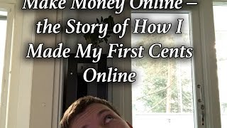 Make money online – the story of how i made my first cents