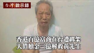 香港百億富商在台遭綁架 天價贖金三億解救黃先生【台灣啟示錄】20191027|洪培翔