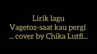 Lirik lagu VAGETOZ - saat kau pergi (cover by Chika Lutfi)