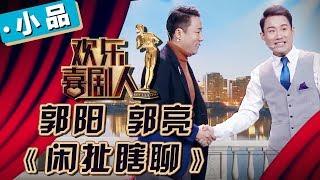 《欢乐喜剧人4》第6期:郭阳 郭亮《闲扯瞎聊》【东方卫视官方高清】