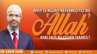 WHY IS ALLAH REFERRED TO AS 'ALLAH' AND NOT BY OTHER NAMES? - DR ZAKIR NAIK