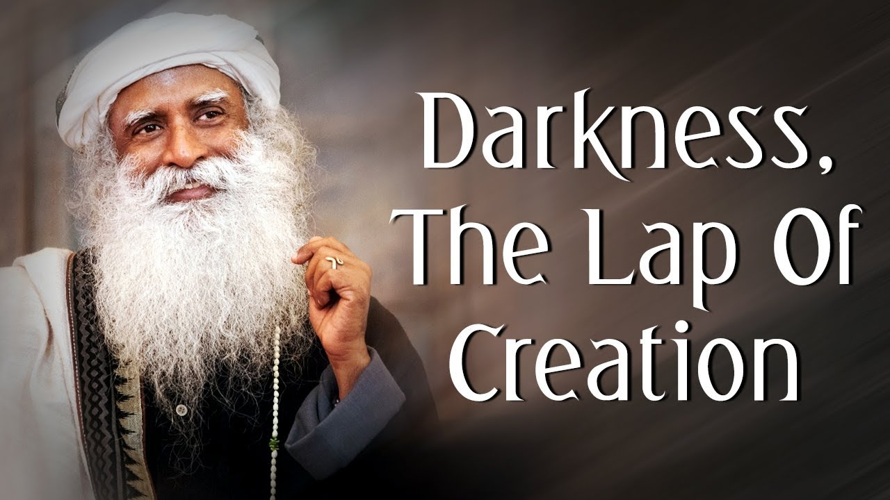 Darkness, the Lap of Creation - Sadhguru's Talks - Spiritual Life