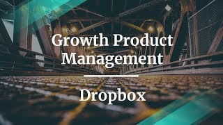 How to Do Growth Product Management by Dropbox Product Manager