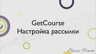 GetCourse. Настройка рассылки на платформе по созданию онлайн курсов Геткурс