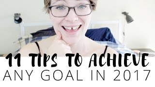 11 Tips to Guarantee You Will Achieve Your Goals in 2017