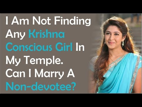 I am not finding any Krishna conscious girl in my temple. Can I marry a non devotee?