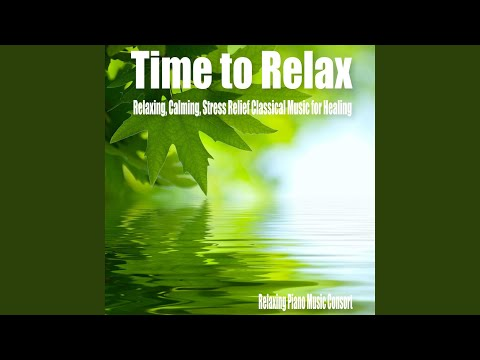Relaxing Piano Music Consort – Time to Relax- Relaxing, Calming, Stress Relief Classical Music for Healing