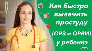как быстро вылечить простуду у ребенка (лечение ОРЗ и ОРВИ, кашель, насморк и температура)