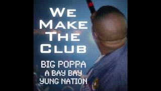 Big Poppa - We Make The Club feat A Bay Bay and Yung Nation