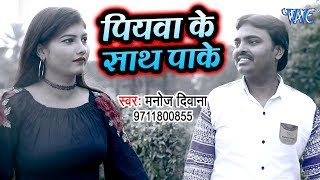 आ गया Manoj Kumar Deewana का सबसे हिट गाना 2019 - Piyawa Ke Sath Pake - Bhojpuri Song