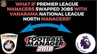 PREMIER LEAGUE MANAGERS SWAP JOBS WITH VANARAMA NATIONAL LEAGUE NORTH MANAGERS | Football Manager 18