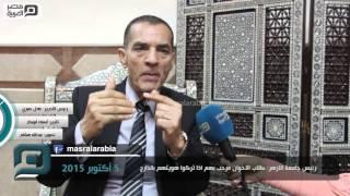 مصر العربية | رئيس جامعة الازهر: طلاب الاخوان مرحب بهم اذا تركوا هويتهم بالخارج