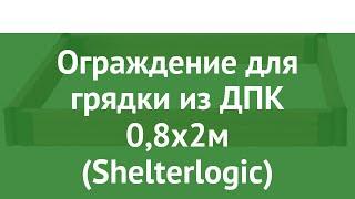 Ограждение для грядки из ДПК 0,8х2м (Shelterlogic) обзор ShL0045 производитель Шелтер Лоджик (Китай)