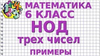 НАИБОЛЬШИЙ ОБЩИЙ ДЕЛИТЕЛЬ (НОД) ТРЕХ ЧИСЕЛ. Примеры | МАТЕМАТИКА 6 класс