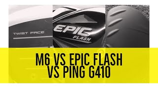 M6 vs EPIC FLASH vs PING G410