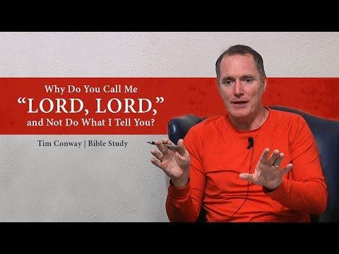 Why Do You Call Me 'Lord, Lord,' and Not Do What I Tell You? (Luke 6:46) - Tim Conway