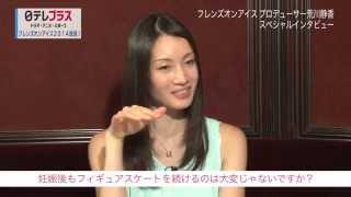 荒川静香フレンズオンアイス2014の魅力をプロデューサーの荒川静香さん...