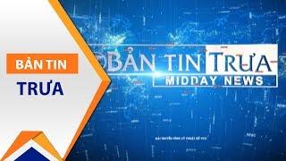 Bản tin trưa ngày 08/07/2017 | VTC1
