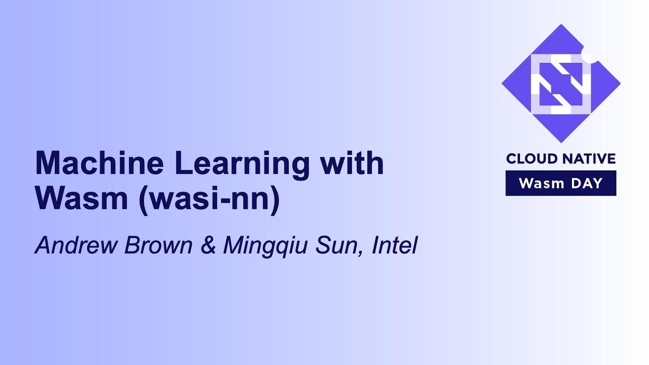 Machine Learning with Wasm (wasi-nn) - Andrew Brown & Mingqiu Sun, Intel