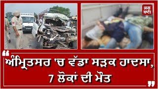 Amritsar 'ਚ ਵੱਡਾ road accident, 7 ਲੋਕਾਂ ਦੀ ਮੌਤ