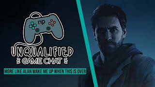 Unqualified Game Chat Ep. 37 - More Like Alan Wake Me Up When This is Over
