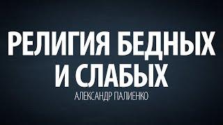 Религия бедных и слабых. Александр Палиенко.