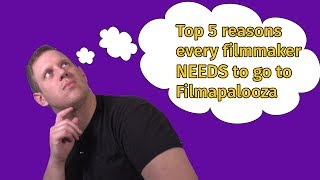 Top 5 Reasons Every Filmmaker NEEDS to go to Filmapalooza