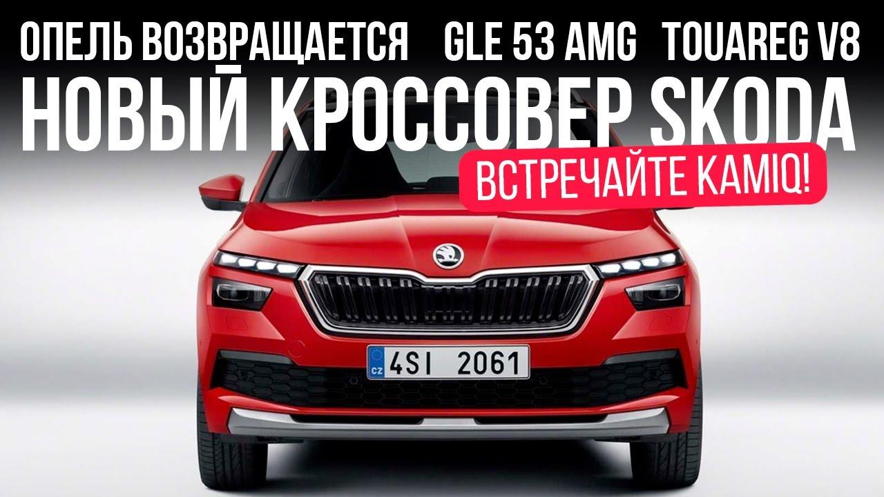 Новый кроссовер Skoda, Опель возвращается, GLE 53 AMG, Touareg V8 и... // Микроновости Март 2019
