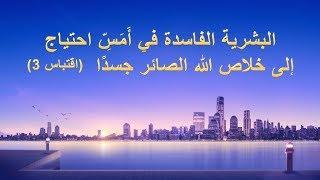 كلمة الله - البشرية الفاسدة في أَمَسِّ احتياج إلى خلاص الله الصائر جسدًا(اقتباس3) - إنجيل اليوم