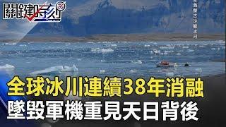 全球冰川連續38年消融 72年前墜毀軍機重見天日背後… 關鍵時刻 20180815-4 馬西屏 黃創夏 黃世聰 王瑞德