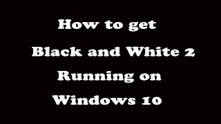 How to get black and white 2 running on Windows 10