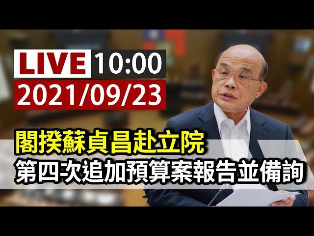 【完整公開】LIVE 閣揆蘇貞昌赴立院 第四次追加預算案報告並備詢