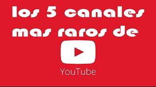 los 5 canales mas raros de youtube