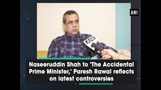 Naseeruddin Shah to 'The Accidental Prime Minister,' Paresh Rawal reflects on latest controversies