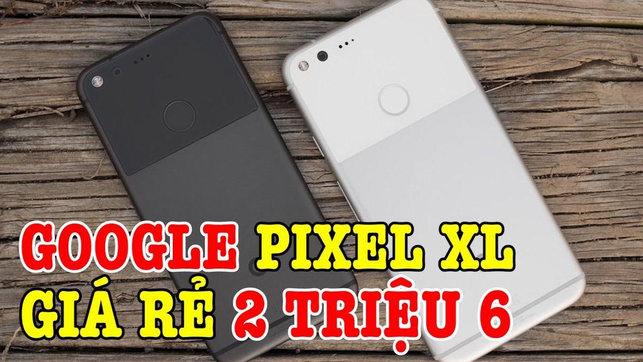 Tư vấn điện thoại Google Pixel XL GIÁ SIÊU RẺ 2 TRIỆU 6 có nên mua không?