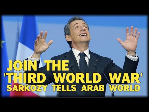 BREAKING: JOIN 'THIRD WORLD WAR' SARKOZY CALLS ON ARAB WORLD