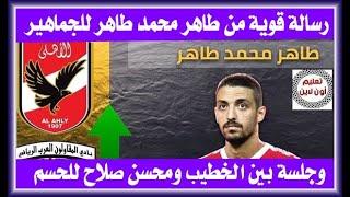 طاهر محمد طاهر يوجه رسالة قوية لجماهير الأهلي وجلسة الخطيب تحسم الصفقة