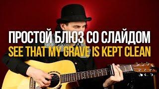 Простой блюз со слайдом See That My Grave Is Kept Clean - Уроки игры на гитаре Первый Лад