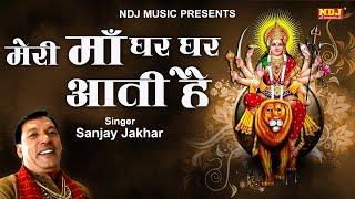 मेरी माँ घर घर आती है | Sanjay Jakhar | New Mata Rani Bhajan Song 2019 | NDJ Film