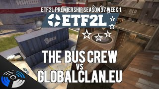 ETF2L Premiership Season 37 Week 1 - The Bus Crew vs. GlobalClan.EU