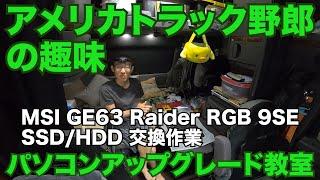 アメリカ長距離トラック運転手の趣味 パソコンアップグレード教室 MSI GE63 Raider RGB 9SE SSD/HDD 交換作業【Episode 90 撮影日 2020-5-25】