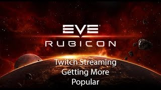 Eve Online Rubicon: Twitch Streaming Getting More Popular | Eve Online Rubicon